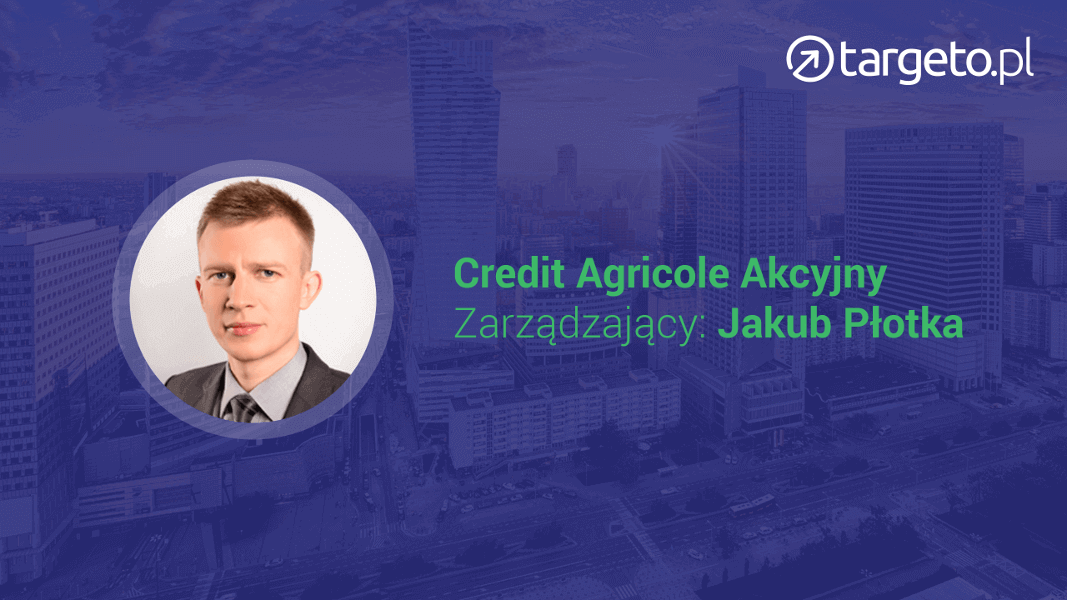 Credit Agricole Akcyjny Zarządzający: Jakub Płotka