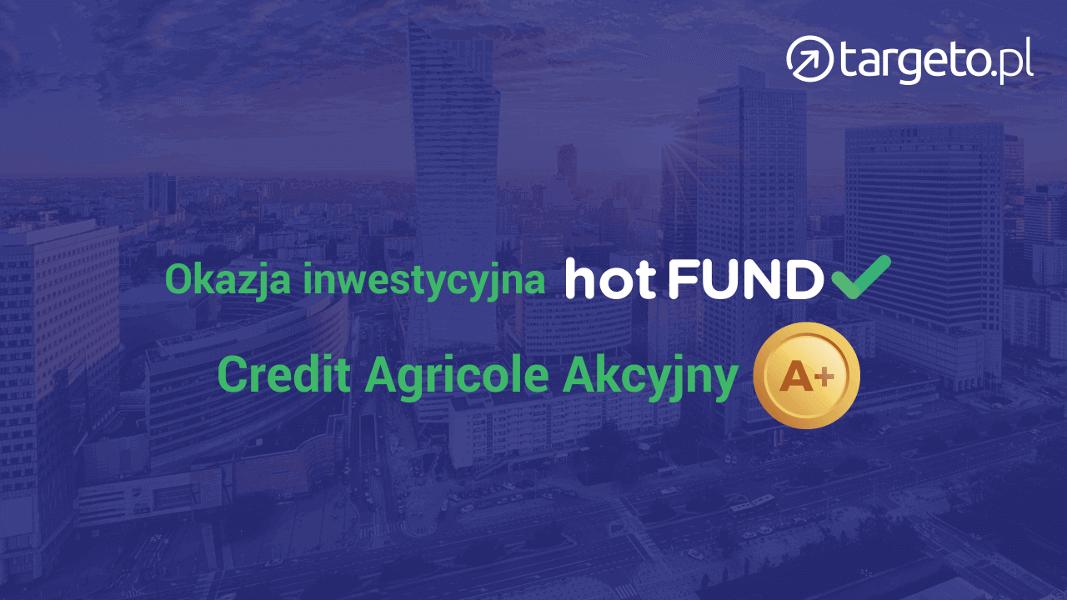 Okazja inwestycyjna - hot FUND- Credit Agricole Akcyjny