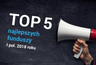 Top 5 - najlepszych funduszy inwestycyjnych za I połowę 2018 roku (2)